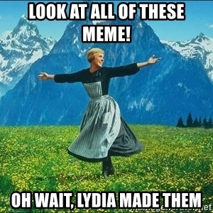 Look at all the things - Look at all of these meme! Oh wait, Lydia made them