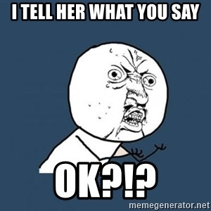 Y U no listen? - I tell her what you say OK?!?