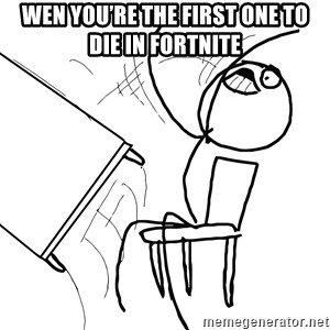 Desk Flip Rage Guy - Wen you're the first one to die in fortnite