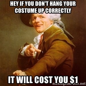 Joseph Ducreux - Hey if you don't hang your costume up correctly  it will cost you $1