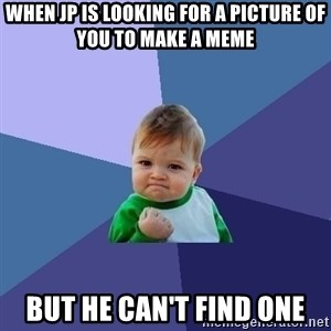 Success Kid - When jp is looking for a picture of you to make a meme But he can't find one