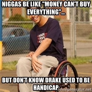 "Drake Wheelchair - Niggas be like ""money can't buy everything""... But don't know Drake used to be handicap"