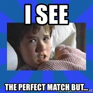 i see dead people - I SEE THE PERFECT MATCH BUT...