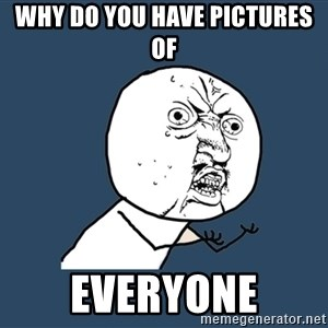 Y U No - Why do you have pictures of  Everyone