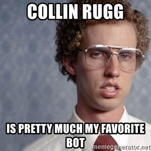 Napoleon Dynamite - Collin Rugg is pretty much my favorite bot