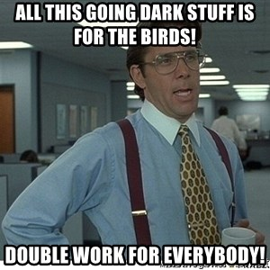 Yeah If You Could Just - All this going dark stuff is for the birds! Double work for Everybody!