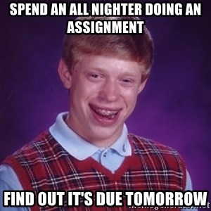 Bad Luck Brian - spend an all nighter doing an assignment  find out it's due tomorrow