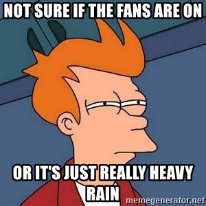 Futurama Fry - Not sure if the fans are on or it's just really heavy rain