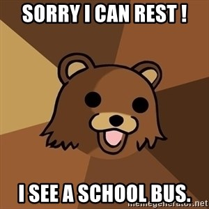 Pedobear - sorry i can rest ! i see a school bus.