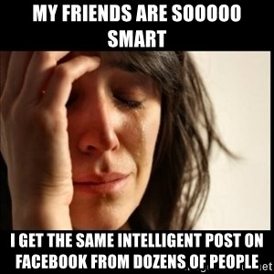 First World Problems - My friends are sooooo smart I get the same intelligent post on facebook from dozens of people