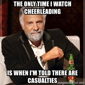 The Most Interesting Man In The World - The only time I watch cheerleading Is when I'm told there are casualties