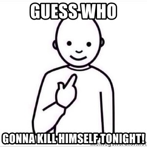 Guess who ? - guess who gonna kill himself tonight!