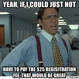 That would be great - Yeah, If I could just not have to pay the $25 regisitration fee, that would be great