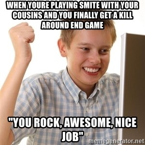 """First Day on the internet kid - When youre playing Smite with your cousins and you finally get a kill around end game """"You Rock, Awesome, Nice Job"""""""