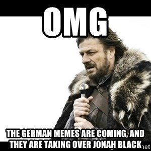 Winter is Coming - OMG THE GERMAN MEMES ARE COMING, and they are taking over Jonah Black