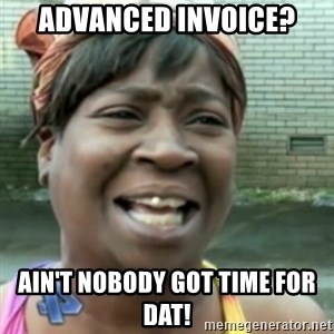 Ain't nobody got time fo dat so - advanced invoice? ain't nobody got time for dat!