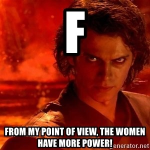 Anakin Skywalker - F From my point of view, the women have more power!