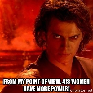 Anakin Skywalker - From my point of view, 4!3 women have more power!