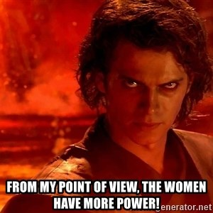 Anakin Skywalker - From my point of view, the women have more power!