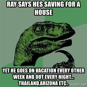 Philosoraptor - Ray says hes saving for a house Yet he goes on vacation every other week and out every night... Thailand,arizona etc..