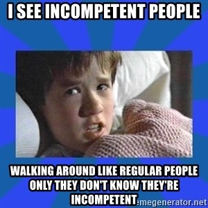 i see dead people - I see incompetent people walking around like regular people only they don't know they're incompetent