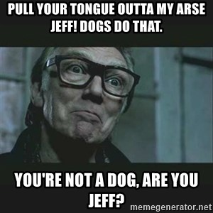 Brick Top - Pull your tongue outta my arse Jeff! Dogs do that. You're not a dog, are you Jeff?