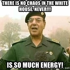 Baghdad Bob - There is no chaos in the white house. Never!!! Is so much energy!