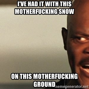 Snakes on a plane Samuel L Jackson - I've had it with this motherfucking snow on this motherfucking ground