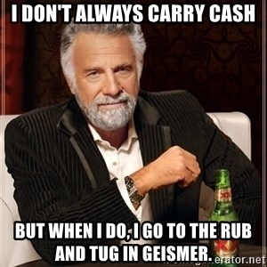 The Most Interesting Man In The World - I don't always carry cash But when I do, I go to the rub and tug in Geismer.
