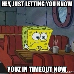 Coffee shop spongebob - Hey, just letting you know youz in timeout now