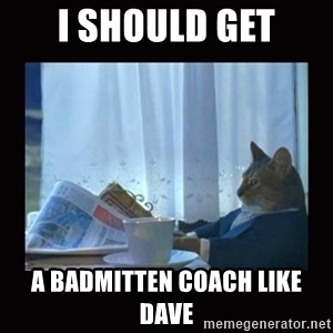 i should buy a boat cat - I should get A badmitten coach like Dave