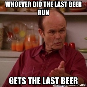 Red Forman - WHOEVER DID THE LAST BEER RUN GETS THE LAST BEER