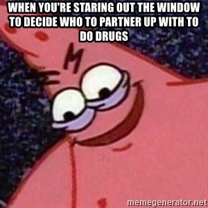 Evil patrick125 - when you're staring out the window to decide who to partner up with to do drugs
