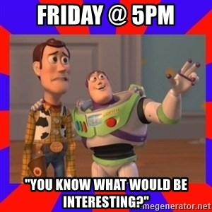 """Everywhere - Friday @ 5pm """"You know what would be interesting?"""""""