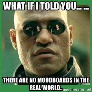 Matrix Morpheus - What if i told you... ... There are no moodboards in the real world..