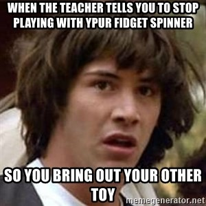Conspiracy Keanu - when the teacher tells you to stop playing with ypur fidget spinner so you bring out your other toy