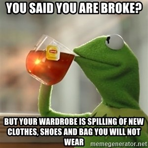 Kermit The Frog Drinking Tea - YOU SAID YOU ARE BROKE? BUT YOUR WARDROBE IS SPILLING OF NEW CLOTHES, SHOES AND BAG YOU WILL NOT WEAR