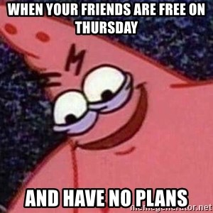Evil patrick125 - When your friends are free on Thursday And have no plans
