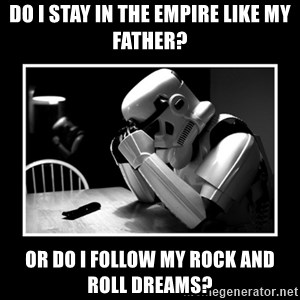 Sad Trooper - Do i stay in the empire like my father? or do i follow my rock and roll dreams?