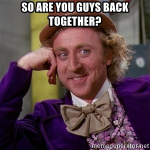 Willy Wonka - So are you guys back together?