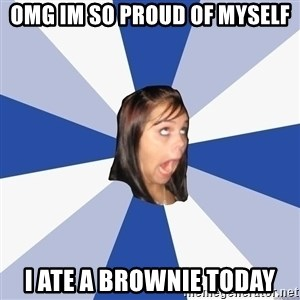Annoying Facebook Girl - omg im so proud of myself i ate a brownie today