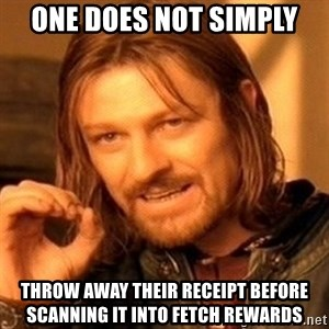 One Does Not Simply - One does not simply throw away their receipt before scanning it into Fetch Rewards