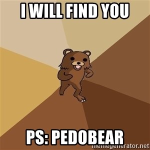 Pedo Bear From Beyond - i will find you ps: Pedobear