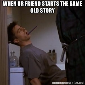 Bored sleeping Joey - when ur friend starts the same old story