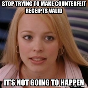 mean girls - Stop trying to make counterfeit receipts valid It's not going to happen