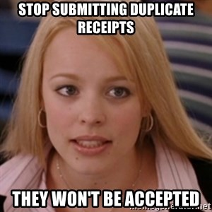 mean girls - Stop submitting duplicate receipts They won't be accepted