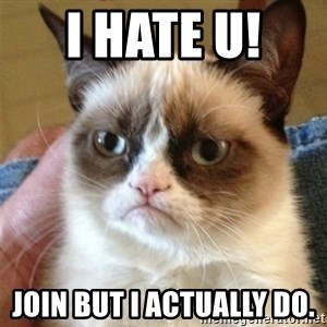 Grumpy Cat  - I hate u!  Join but I actually do.