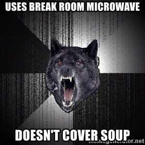 flniuydl - Uses break room microwave doesn't cover soup