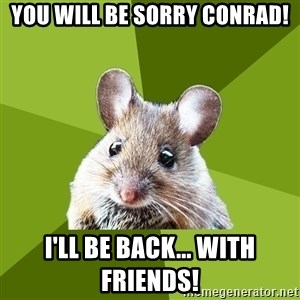 Prospective Museum Professional Mouse - YOU WILL BE SORRY CONRAD! I'll be back... with friends!