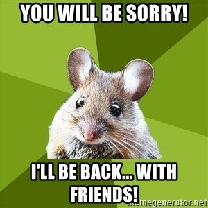Prospective Museum Professional Mouse - You will be sorry! I'll be back... With friends!